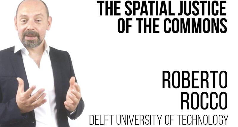The Spatial Justice of the Commons - Roberto Rocco